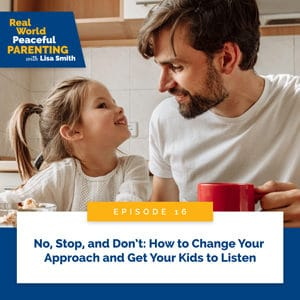 Real World Peaceful Parenting with Lisa Smith | No, Stop, and Don't: How to Change Your Approach and Get Your Kids to Listen